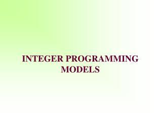 I NTEGER PROGRAMMING MODELS