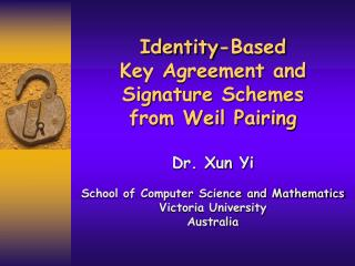 Identity-Based  Key Agreement and Signature Schemes  from Weil Pairing Dr. Xun Yi