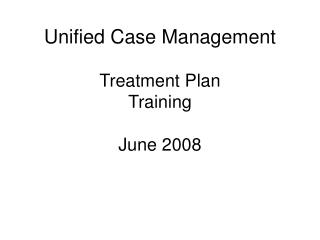 Unified Case Management  Treatment Plan Training June 2008