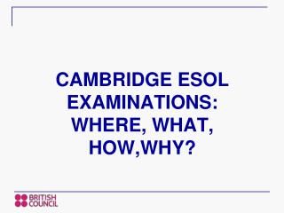CAMBRIDGE ESOL EXAMINATIONS:  WHERE, WHAT, HOW,WHY?