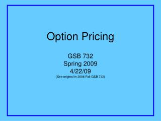 Option Pricing GSB 732 Spring 2009 4/22/09 (See original in 2006 Fall GSB 732)