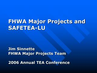 FHWA Major Projects and  SAFETEA-LU Jim Sinnette FHWA Major Projects Team