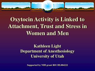 Oxytocin Activity is Linked to Attachment, Trust and Stress in Women and Men  Kathleen Light Department of Anesthesiolog