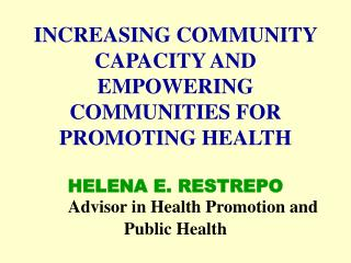 INCREASING COMMUNITY CAPACITY AND EMPOWERING COMMUNITIES FOR PROMOTING HEALTH   HELENA E. RESTREPO  Advisor in Health Pr