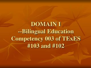 DOMAIN I --Bilingual Education Competency 003 of TExES #103 and #102