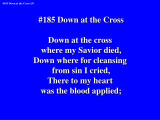 #185 Down at the Cross Down at the cross  where my Savior died, Down where for cleansing