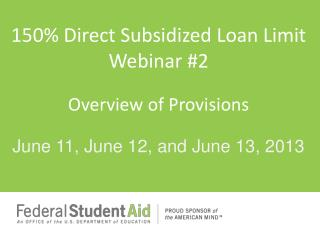 150 % Direct Subsidized Loan  Limit Webinar #2 Overview of Provisions
