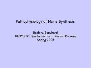 Pathophysiology of Heme Synthesis Beth A. Bouchard BIOC 212:  Biochemistry of Human Disease