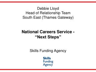 Debbie Lloyd Head of Relationship Team South East (Thames Gateway) South East (Thames Gateway) National Careers Service