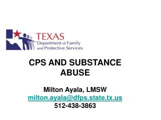 CPS AND SUBSTANCE ABUSE   Milton Ayala, LMSW milton.ayala@dfps.state.tx 512-438-3863