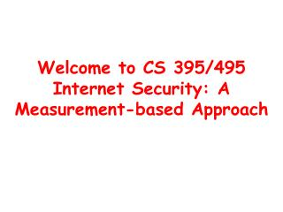 Welcome to CS 395/495 Internet Security: A Measurement-based Approach