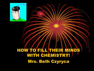 HOW TO FILL THEIR MINDS WITH CHEMISTRY! Mrs. Beth Czyryca