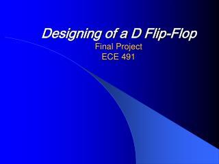 Designing of a D Flip-Flop Final Project ECE 491