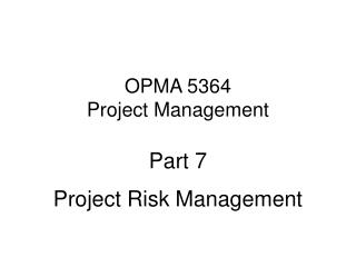 OPMA 5364 Project Management Part 7 Project Risk Management