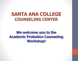 SANTA ANA COLLEGE COUNSELING CENTER We welcome you to the  Academic Probation Counseling Workshop!