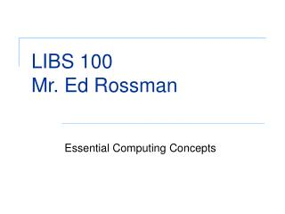 LIBS 100 Mr. Ed Rossman