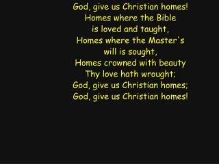 God, give us Christian homes! Homes where the Bible is loved and taught, Homes where the Master's
