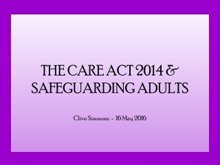 THE CARE ACT 2014 & SAFEGUARDING ADULTS Clive Simmons - 16 May 2016