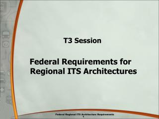 T3 Session Federal Requirements for Regional ITS Architectures