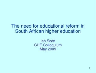 The need for educational reform in South African higher education Ian Scott CHE Colloquium May 2009