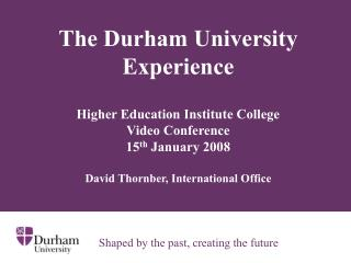 The Durham University Experience    Higher Education Institute College  Video Conference  15th January 2008  David Thorn