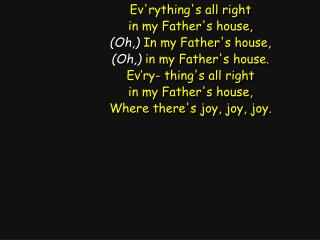 Ev'rything's all right in my Father's house, (Oh,)  In my Father's house,