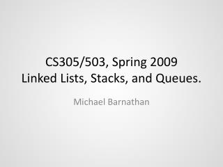 CS305/503, Spring 2009 Linked Lists, Stacks, and Queues.