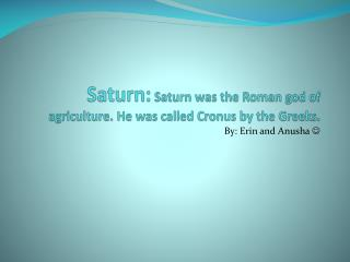 Saturn:  Saturn was the Roman god of agriculture. He was called Cronus by the Greeks.