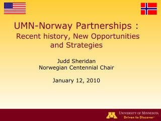 UMN-Norway Partnerships :  Recent history, New Opportunities and Strategies  Judd Sheridan Norwegian Centennial Chair  J
