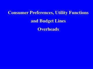 Consumer Preferences, Utility Functions and Budget Lines Overheads