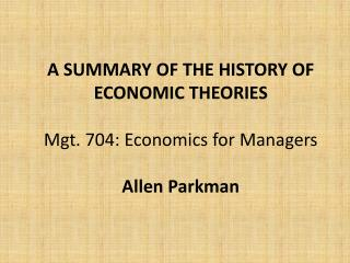 A SUMMARY OF THE HISTORY OF ECONOMIC  THEORIES Mgt.  704: Economics for  Managers Allen Parkman