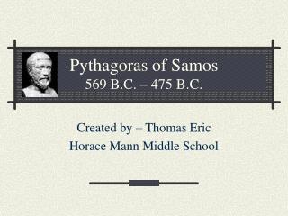 Pythagoras of Samos 569 B.C. – 475 B.C.
