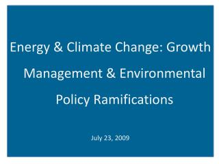 Energy & Climate Change: Growth Management & Environmental Policy Ramifications July 23, 2009