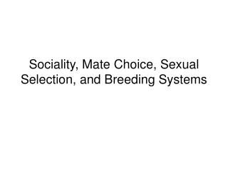 Sociality, Mate Choice, Sexual Selection, and Breeding Systems