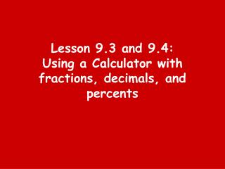 Lesson 9.3 and 9.4: Using a Calculator with fractions, decimals, and percents