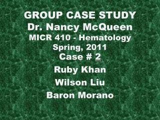 GROUP CASE STUDY Dr. Nancy McQueen MICR 410 - Hematology Spring, 2011