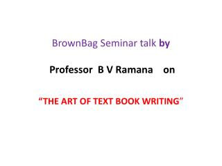 BrownBag Seminar talk  by Professor  B V Ramana    on