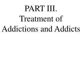 PART III.  Treatment of Addictions and Addicts