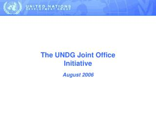 The UNDG Joint Office Initiative August 2006
