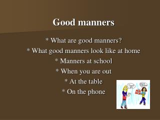 Good manners     * What are good manners?     * What good manners look like at home