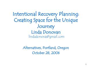 Intentional Recovery Planning: Creating Space for the Unique Journey Linda Donovan lindadonova@gmail.com