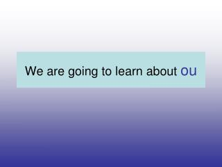 We are going to learn about  ou
