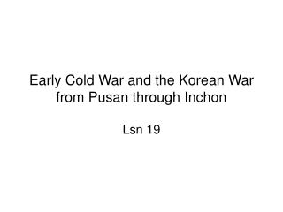 Early Cold War and the Korean War from Pusan through Inchon