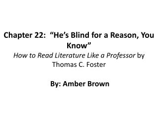 "Chapter 22:  ""He's Blind for a Reason, You Know"" How to Read Literature Like a Professor  by Thomas C. Foster  By:"