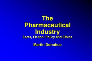 The Pharmaceutical Industry Facts, Fiction, Policy and Ethics Martin Donohoe