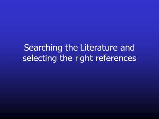 Searching the Literature and selecting the right references