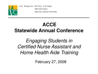 ACCE  Statewide Annual Conference  Engaging Students in  Certified Nurse Assistant and  Home Health Aide Training  Febru