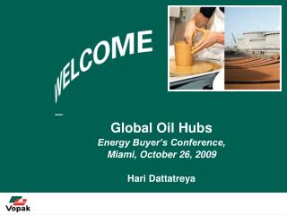 Global Oil Hubs   Energy Buyer's Conference,  Miami, October 26, 2009 Hari Dattatreya