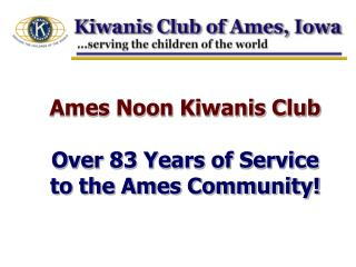 Ames Noon Kiwanis Club  Over 83 Years of Service  to the Ames Community!