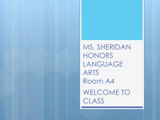 MS. SHERIDAN HONORS LANGUAGE  A RTS  Room  A4 * WELCOME TO CLASS